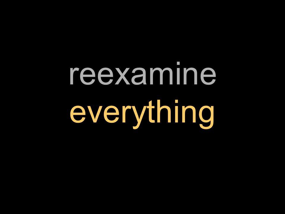 reexamine everything