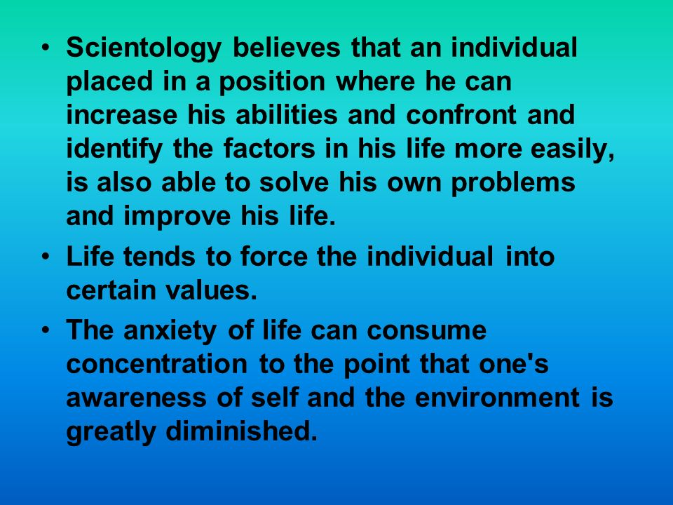 Scientology believes that an individual placed in a position where he can increase his abilities and confront and identify the factors in his life more easily, is also able to solve his own problems and improve his life.
