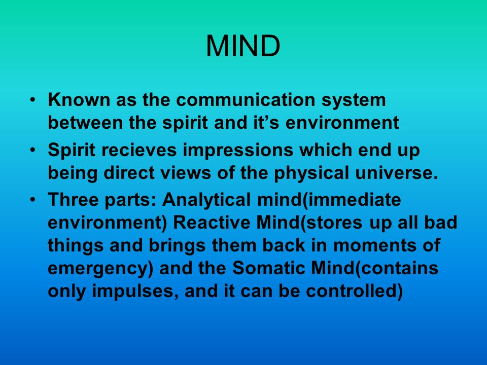 MIND Known as the communication system between the spirit and its environment Spirit recieves impressions which end up being direct views of the physical universe.
