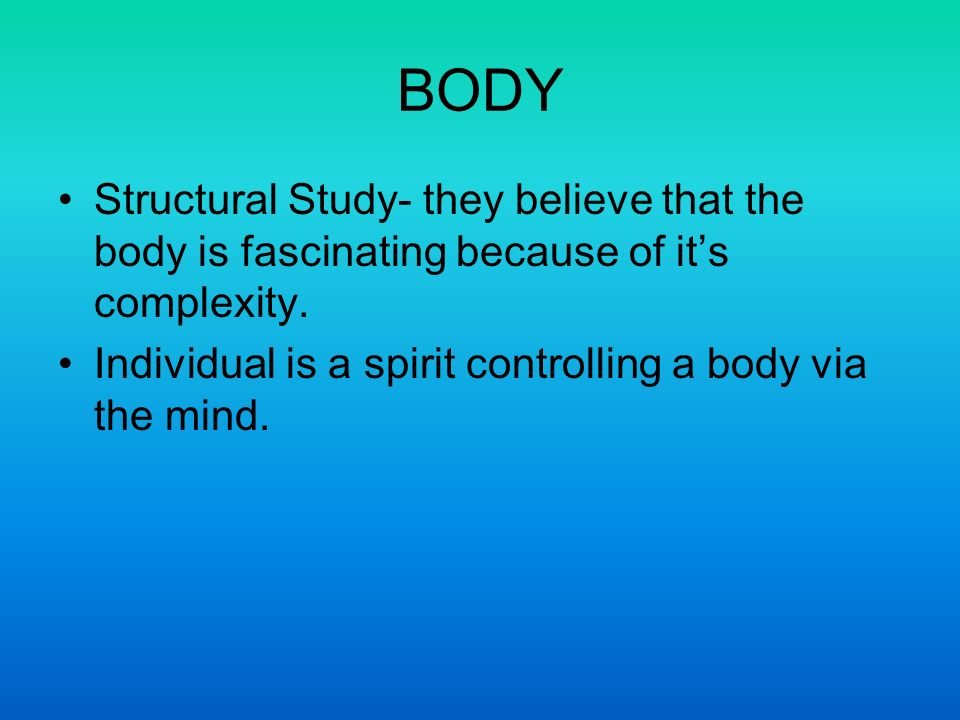 BODY Structural Study- they believe that the body is fascinating because of its complexity. Individual is a spirit controlling a body via the mind.
