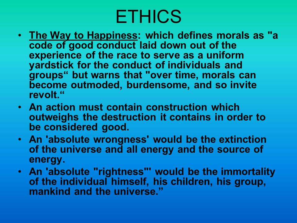 ETHICS The Way to Happiness: which defines morals as a code of good conduct laid down out of the experience of the race to serve as a uniform yardstick for the conduct of individuals and groups but warns that over time, morals can become outmoded, burdensome, and so invite revolt.