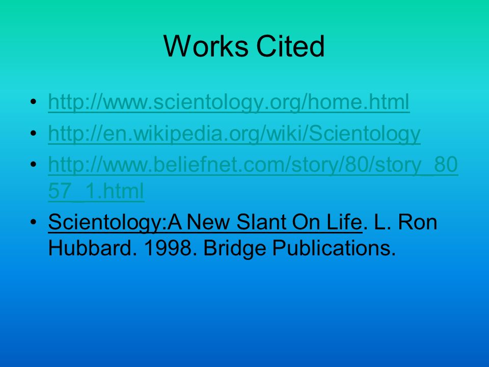 Works Cited http://www.scientology.org/home.html http://en.wikipedia.org/wiki/Scientology http://www.beliefnet.com/story/80/story_80 57_1.htmlhttp://www.beliefnet.com/story/80/story_80 57_1.html Scientology:A New Slant On Life.