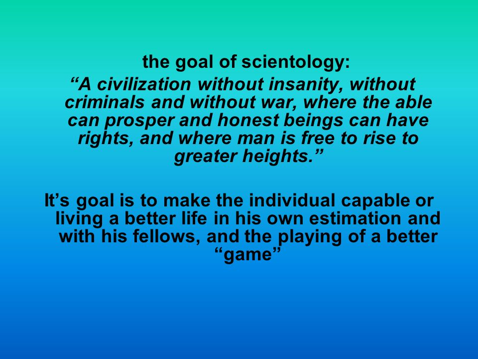 the goal of scientology: A civilization without insanity, without criminals and without war, where the able can prosper and honest beings can have rights, and where man is free to rise to greater heights.
