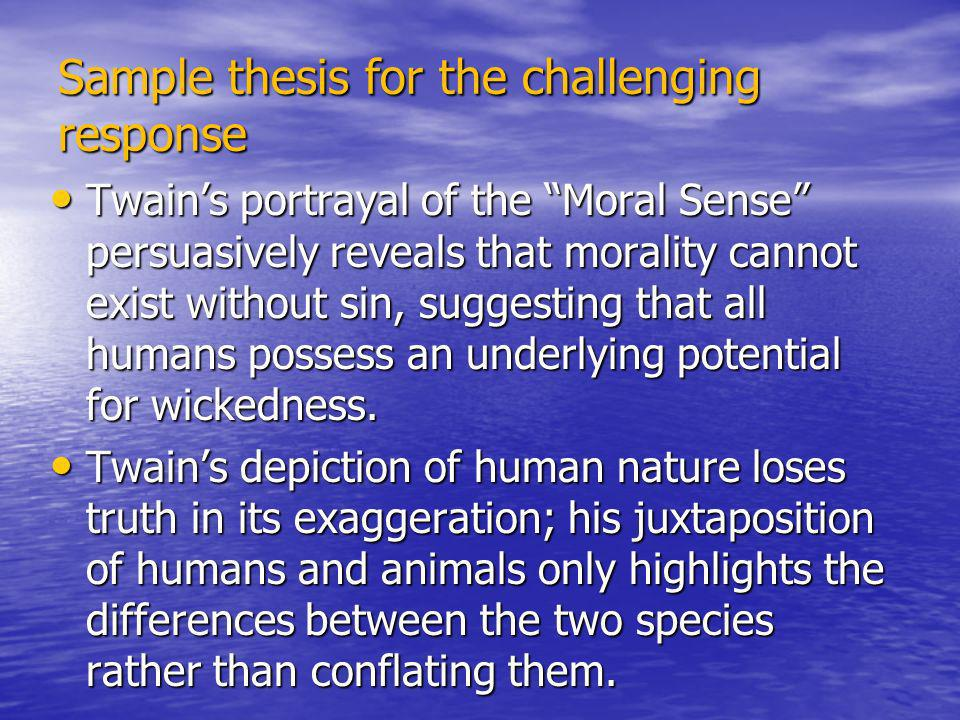 Sample thesis for the challenging response Twains portrayal of the Moral Sense persuasively reveals that morality cannot exist without sin, suggesting that all humans possess an underlying potential for wickedness.
