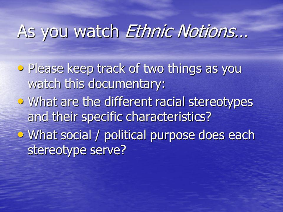 As you watch Ethnic Notions… Please keep track of two things as you watch this documentary: Please keep track of two things as you watch this documentary: What are the different racial stereotypes and their specific characteristics.