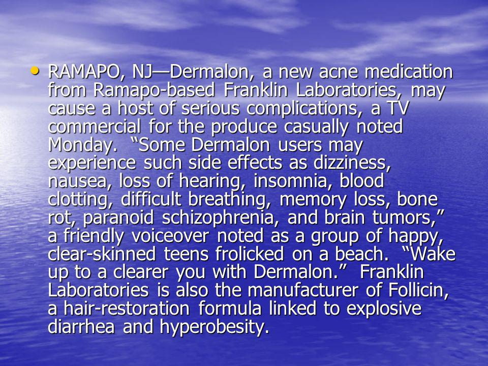 RAMAPO, NJDermalon, a new acne medication from Ramapo-based Franklin Laboratories, may cause a host of serious complications, a TV commercial for the produce casually noted Monday.