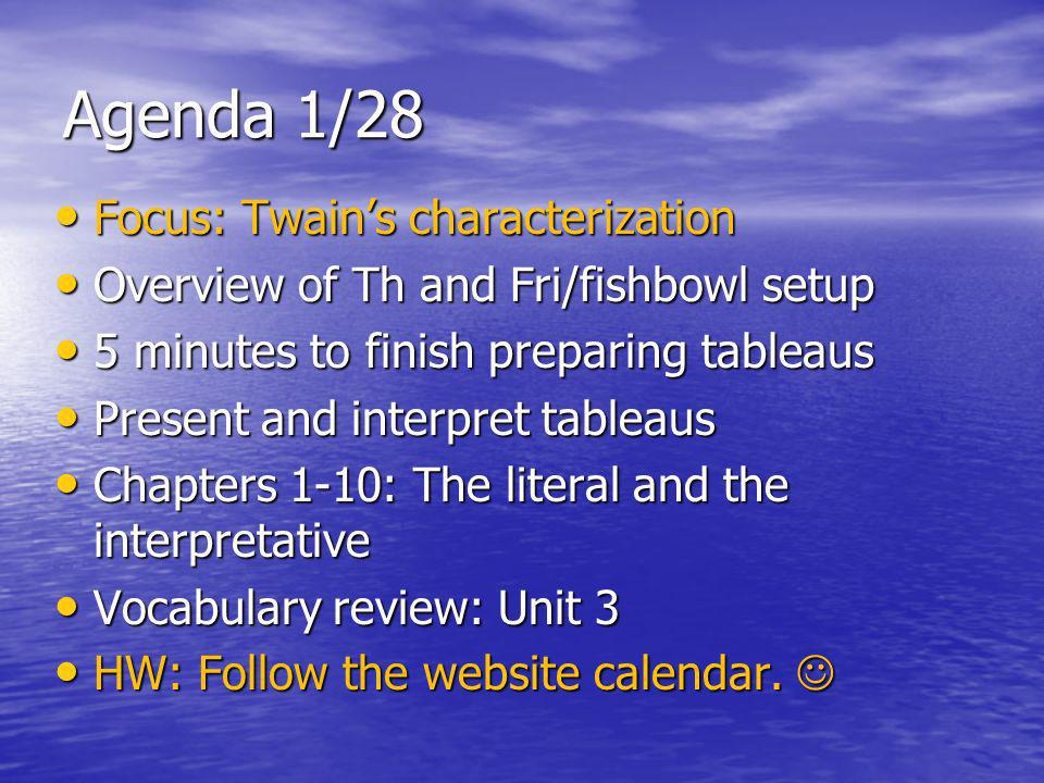 Agenda 1/28 Focus: Twains characterization Focus: Twains characterization Overview of Th and Fri/fishbowl setup Overview of Th and Fri/fishbowl setup 5 minutes to finish preparing tableaus 5 minutes to finish preparing tableaus Present and interpret tableaus Present and interpret tableaus Chapters 1-10: The literal and the interpretative Chapters 1-10: The literal and the interpretative Vocabulary review: Unit 3 Vocabulary review: Unit 3 HW: Follow the website calendar.