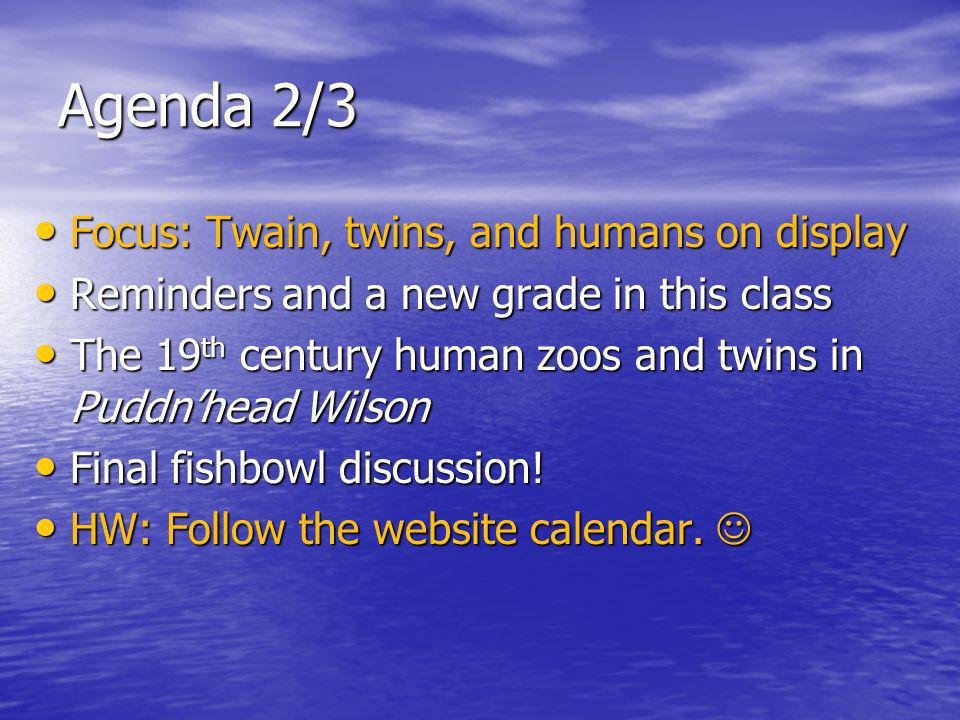 Agenda 2/3 Focus: Twain, twins, and humans on display Focus: Twain, twins, and humans on display Reminders and a new grade in this class Reminders and a new grade in this class The 19 th century human zoos and twins in Puddnhead Wilson The 19 th century human zoos and twins in Puddnhead Wilson Final fishbowl discussion.