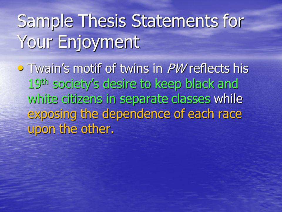 Sample Thesis Statements for Your Enjoyment Twains motif of twins in PW reflects his 19 th societys desire to keep black and white citizens in separate classes while exposing the dependence of each race upon the other.
