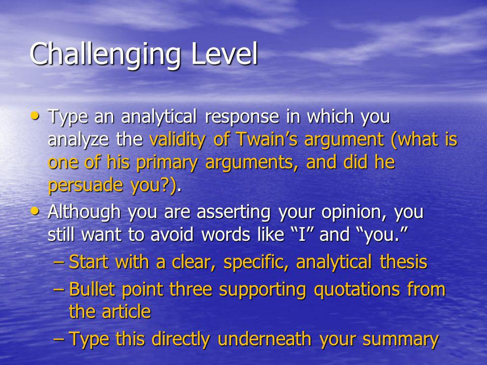 Challenging Level Type an analytical response in which you analyze the validity of Twains argument (what is one of his primary arguments, and did he persuade you ).