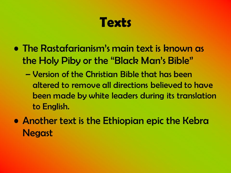Texts The Rastafarianisms main text is known as the Holy Piby or the Black Mans Bible –Version of the Christian Bible that has been altered to remove