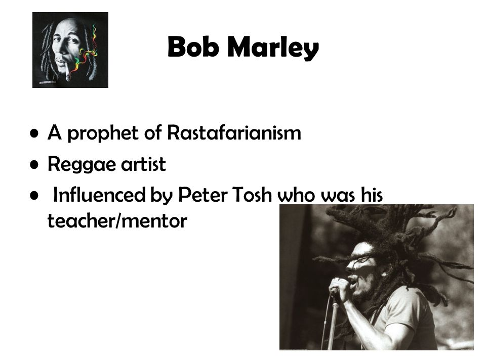 Bob Marley A prophet of Rastafarianism Reggae artist Influenced by Peter Tosh who was his teacher/mentor