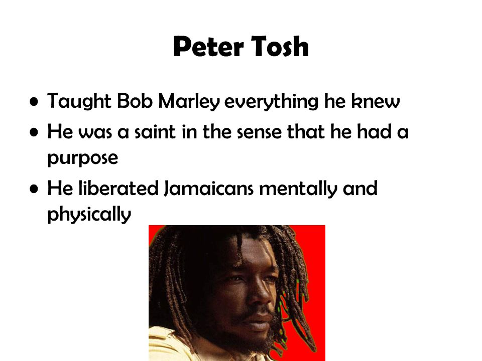 Peter Tosh Taught Bob Marley everything he knew He was a saint in the sense that he had a purpose He liberated Jamaicans mentally and physically