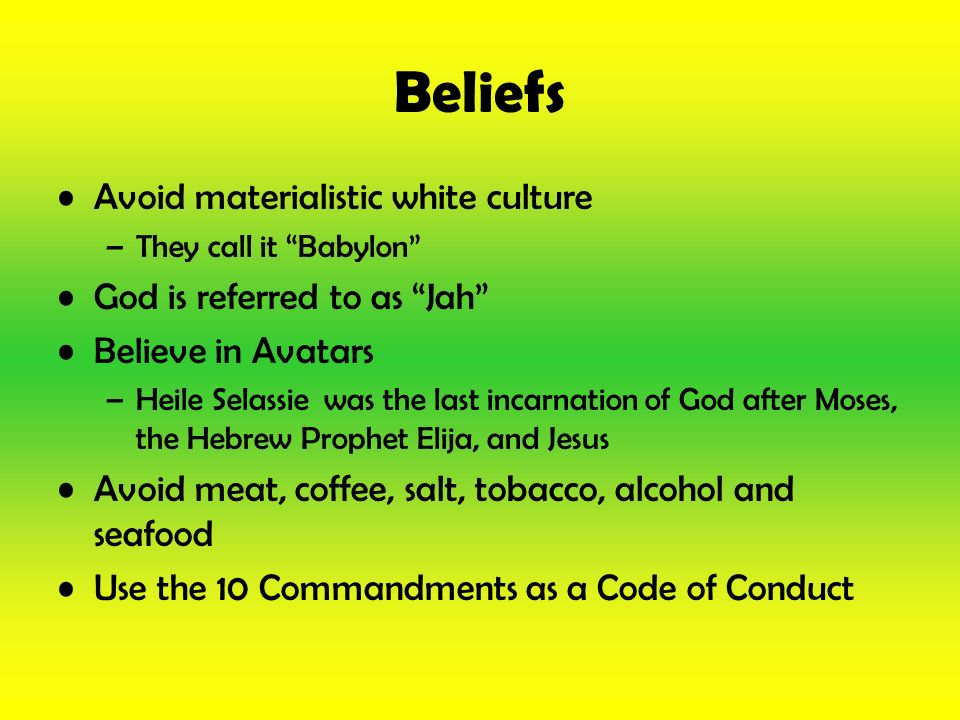 Beliefs Avoid materialistic white culture –They call it Babylon God is referred to as Jah Believe in Avatars –Heile Selassie was the last incarnation