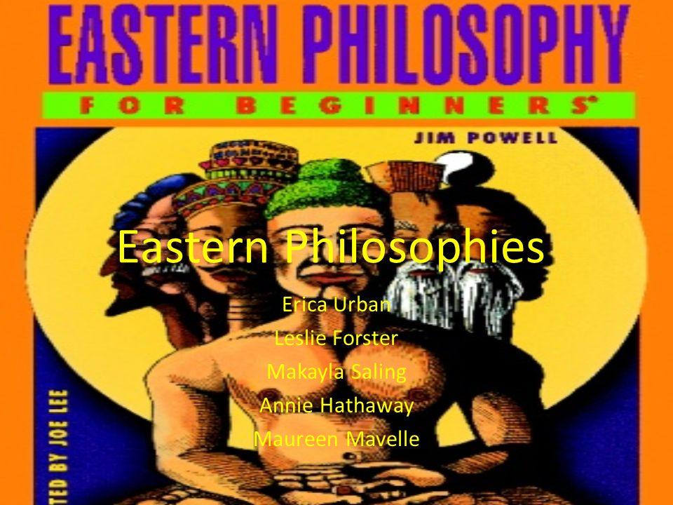 Eastern Philosophies Erica Urban Leslie Forster Makayla Saling Annie Hathaway Maureen Mavelle