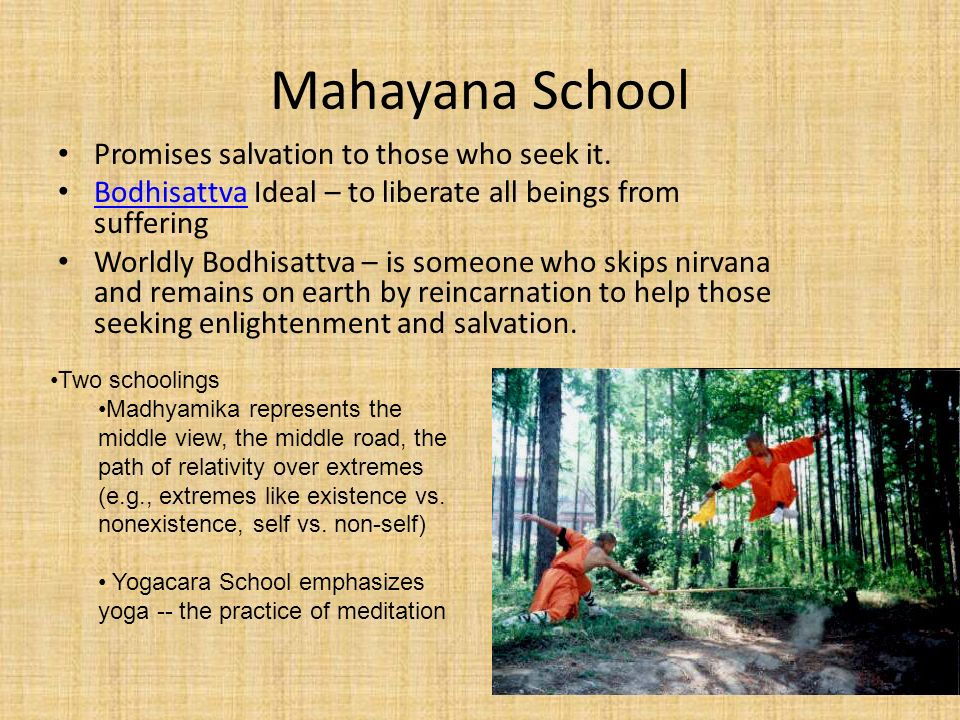 Mahayana School Promises salvation to those who seek it. Bodhisattva Ideal – to liberate all beings from suffering Bodhisattva Worldly Bodhisattva – i