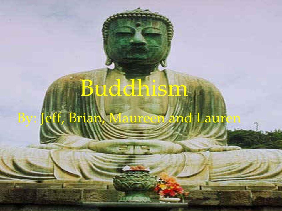 Buddhism By: Jeff, Brian, Maureen and Lauren