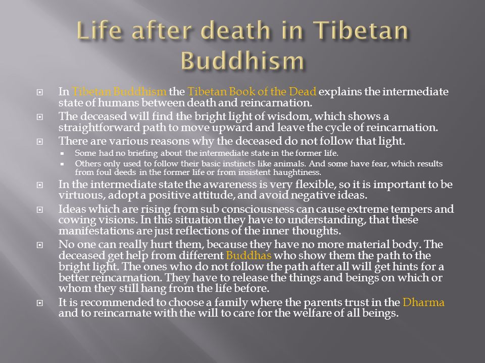 In Tibetan Buddhism the Tibetan Book of the Dead explains the intermediate state of humans between death and reincarnation. The deceased will find the
