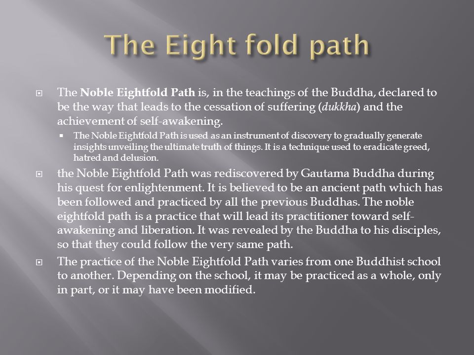 The Noble Eightfold Path is, in the teachings of the Buddha, declared to be the way that leads to the cessation of suffering ( dukkha ) and the achiev