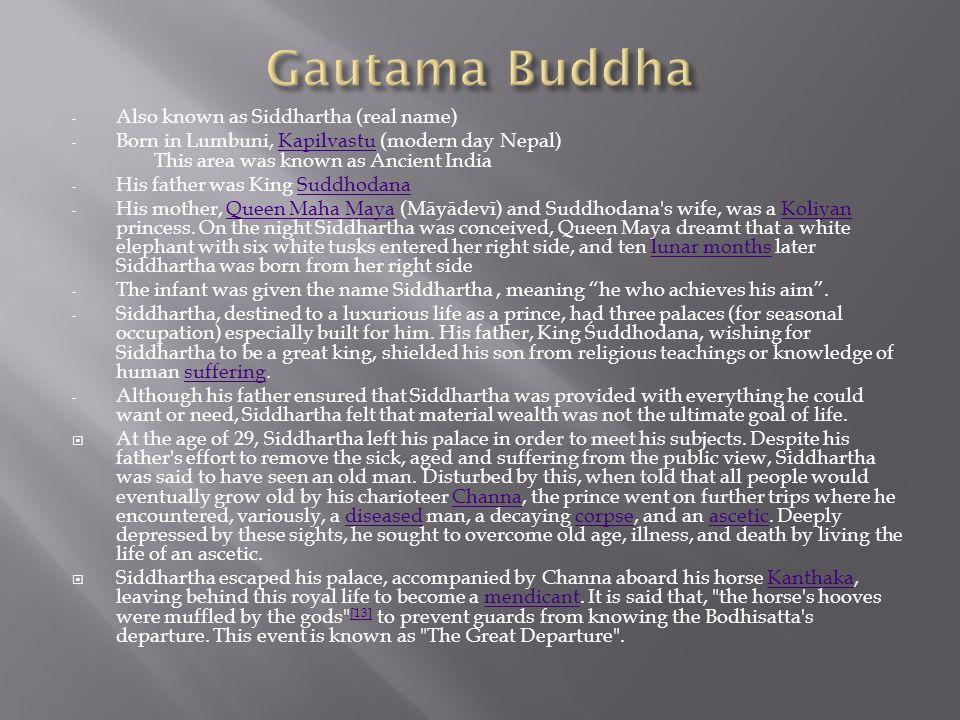 - Also known as Siddhartha (real name) - Born in Lumbuni, Kapilvastu (modern day Nepal) This area was known as Ancient IndiaKapilvastu - His father wa