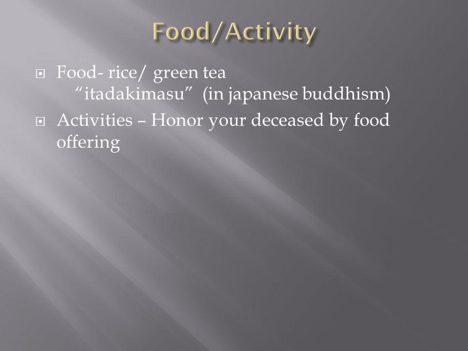 Food- rice/ green tea itadakimasu (in japanese buddhism) Activities – Honor your deceased by food offering
