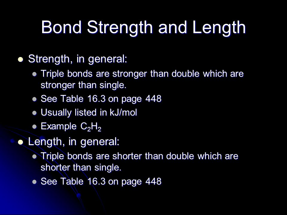 Bond Strength and Length Strength, in general: Strength, in general: Triple bonds are stronger than double which are stronger than single. Triple bond