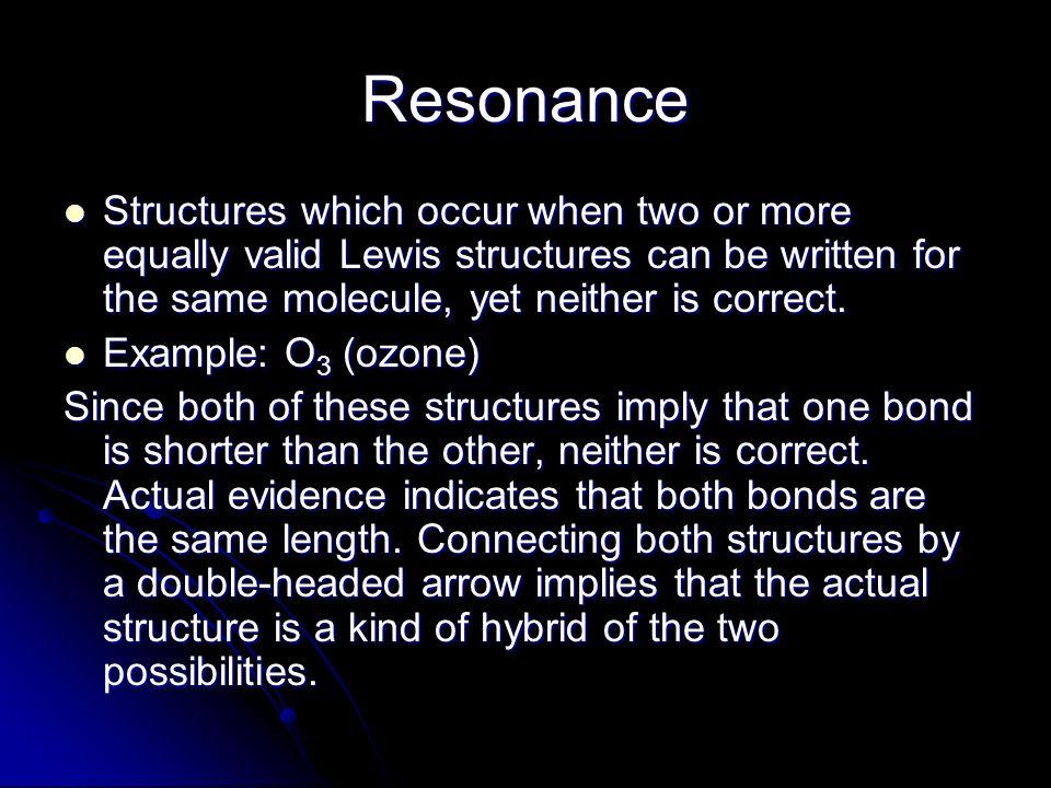 Resonance Structures which occur when two or more equally valid Lewis structures can be written for the same molecule, yet neither is correct. Structu