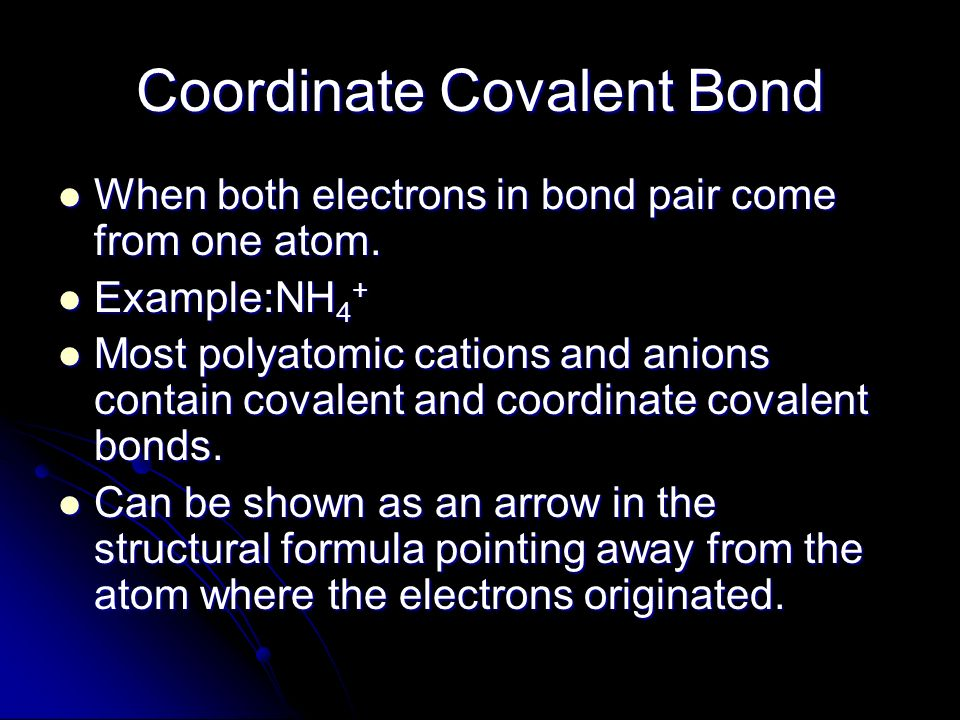 Coordinate Covalent Bond When both electrons in bond pair come from one atom. When both electrons in bond pair come from one atom. Example:NH 4 + Exam
