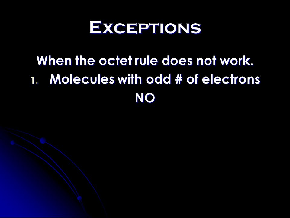 Exceptions When the octet rule does not work. 1. Molecules with odd # of electrons NO