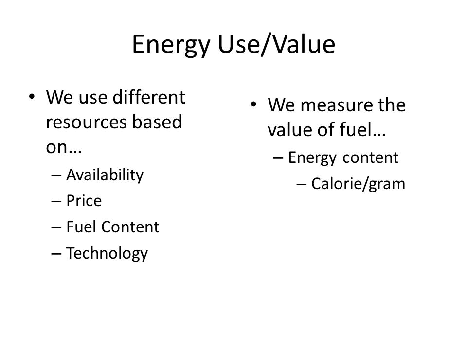 Energy Use/Value We use different resources based on… – Availability – Price – Fuel Content – Technology We measure the value of fuel… – Energy content – Calorie/gram