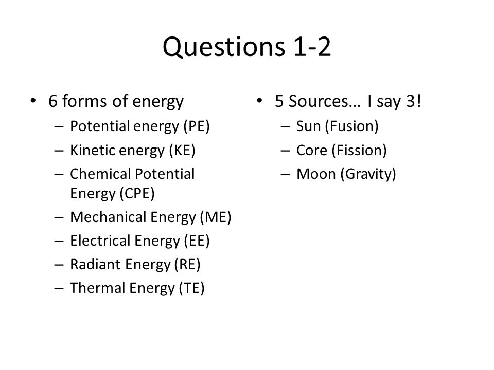 Questions 1-2 6 forms of energy – Potential energy (PE) – Kinetic energy (KE) – Chemical Potential Energy (CPE) – Mechanical Energy (ME) – Electrical Energy (EE) – Radiant Energy (RE) – Thermal Energy (TE) 5 Sources… I say 3.