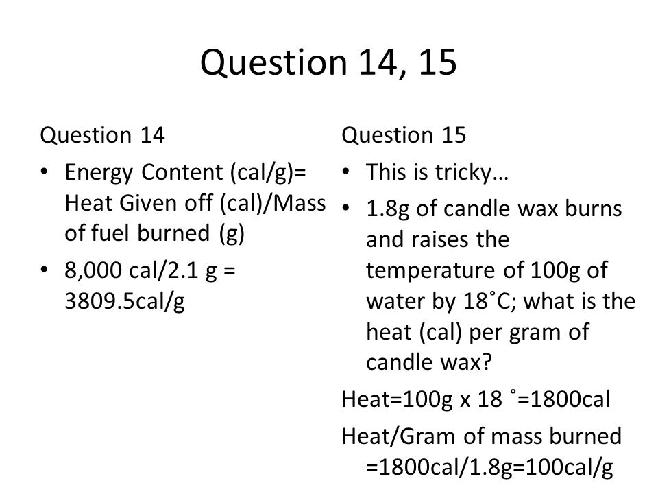 Question 14, 15 Question 14 Energy Content (cal/g)= Heat Given off (cal)/Mass of fuel burned (g) 8,000 cal/2.1 g = 3809.5cal/g Question 15 This is tri