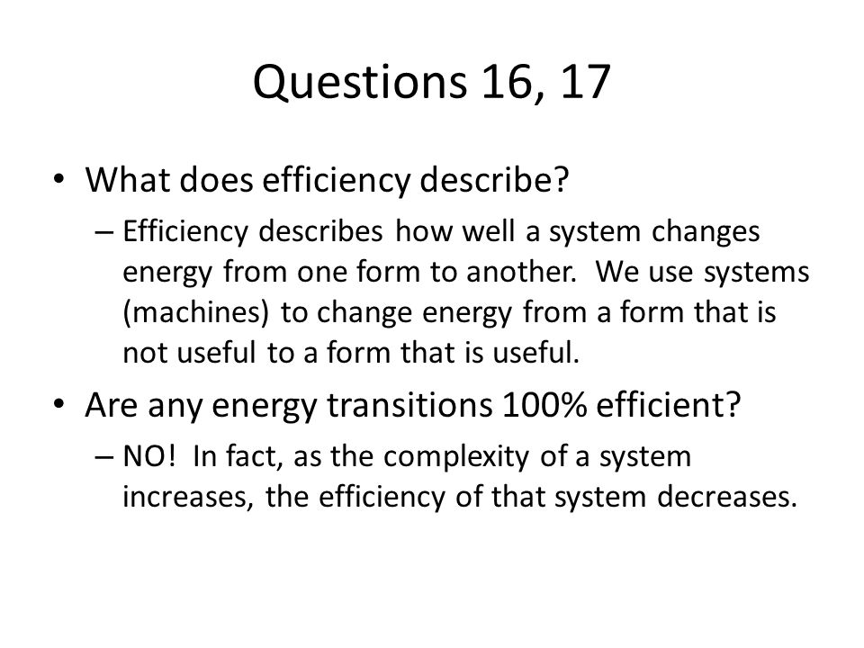 Questions 16, 17 What does efficiency describe? – Efficiency describes how well a system changes energy from one form to another. We use systems (mach