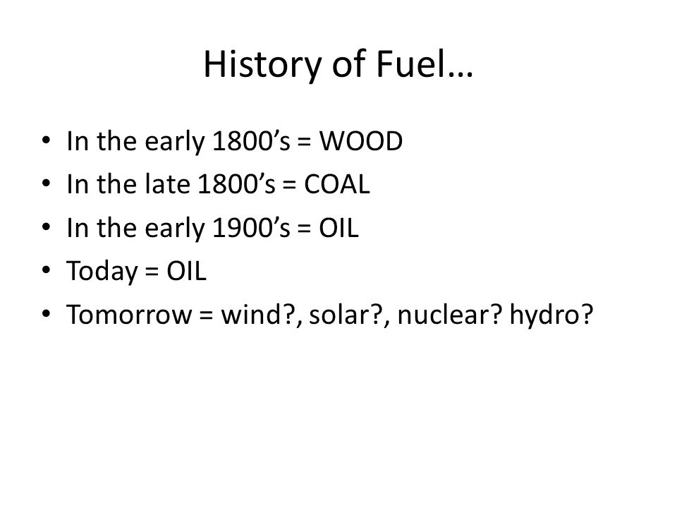 History of Fuel… In the early 1800s = WOOD In the late 1800s = COAL In the early 1900s = OIL Today = OIL Tomorrow = wind?, solar?, nuclear.