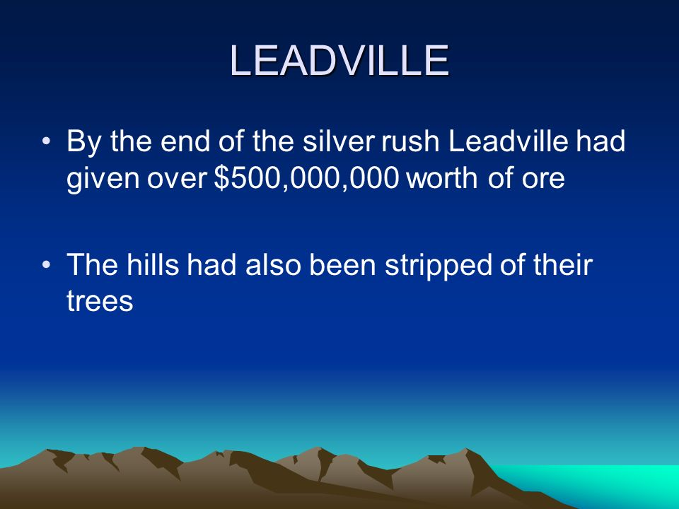 LEADVILLE By the end of the silver rush Leadville had given over $500,000,000 worth of ore The hills had also been stripped of their trees