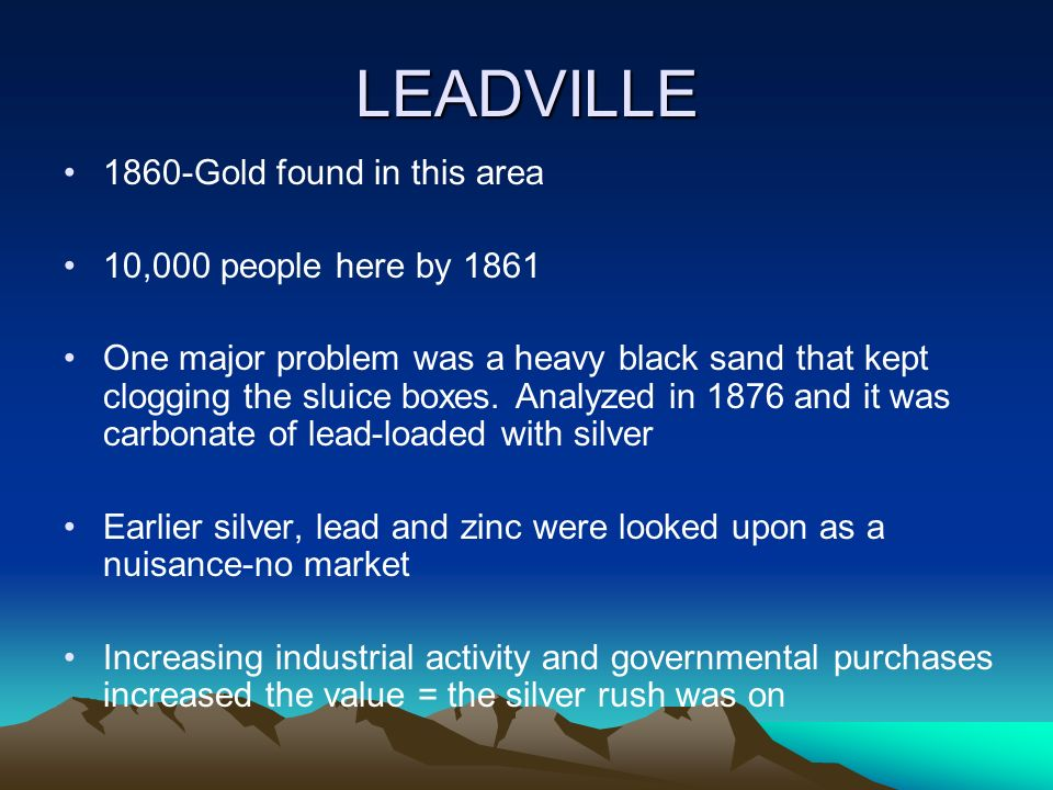 LEADVILLE 1860-Gold found in this area 10,000 people here by 1861 One major problem was a heavy black sand that kept clogging the sluice boxes. Analyz
