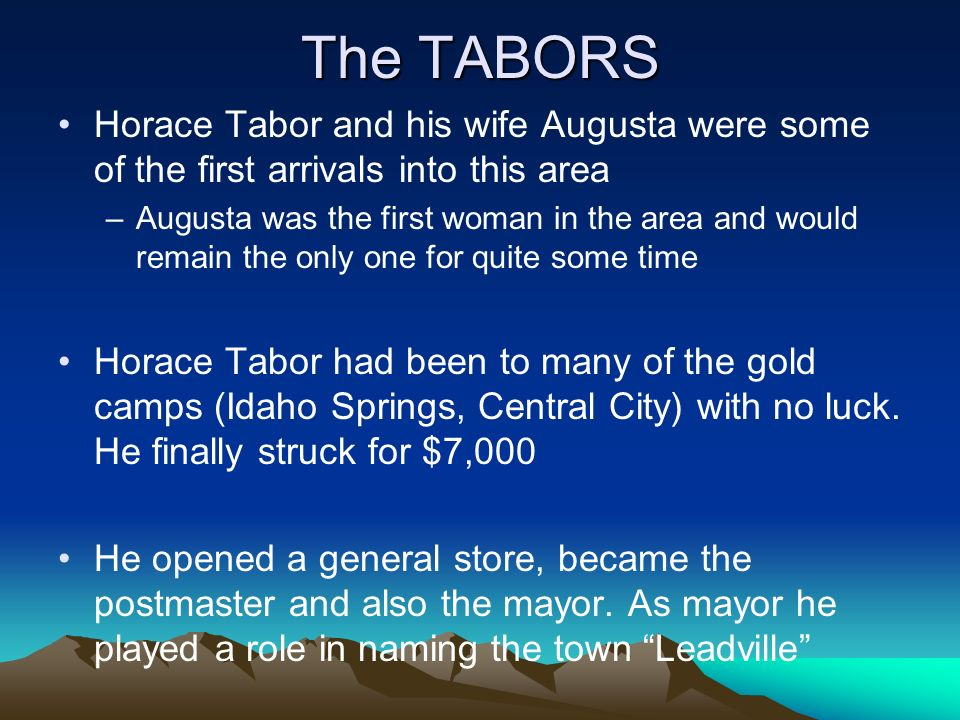 The TABORS Horace Tabor and his wife Augusta were some of the first arrivals into this area –Augusta was the first woman in the area and would remain