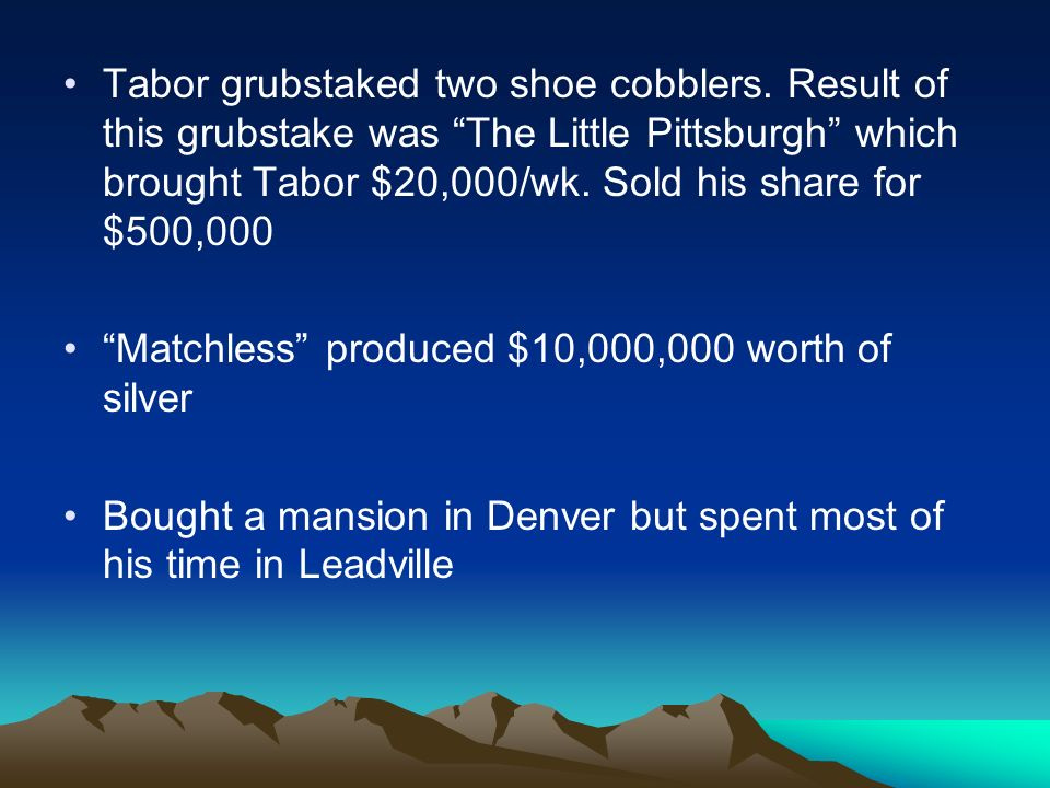 Tabor grubstaked two shoe cobblers. Result of this grubstake was The Little Pittsburgh which brought Tabor $20,000/wk. Sold his share for $500,000 Mat