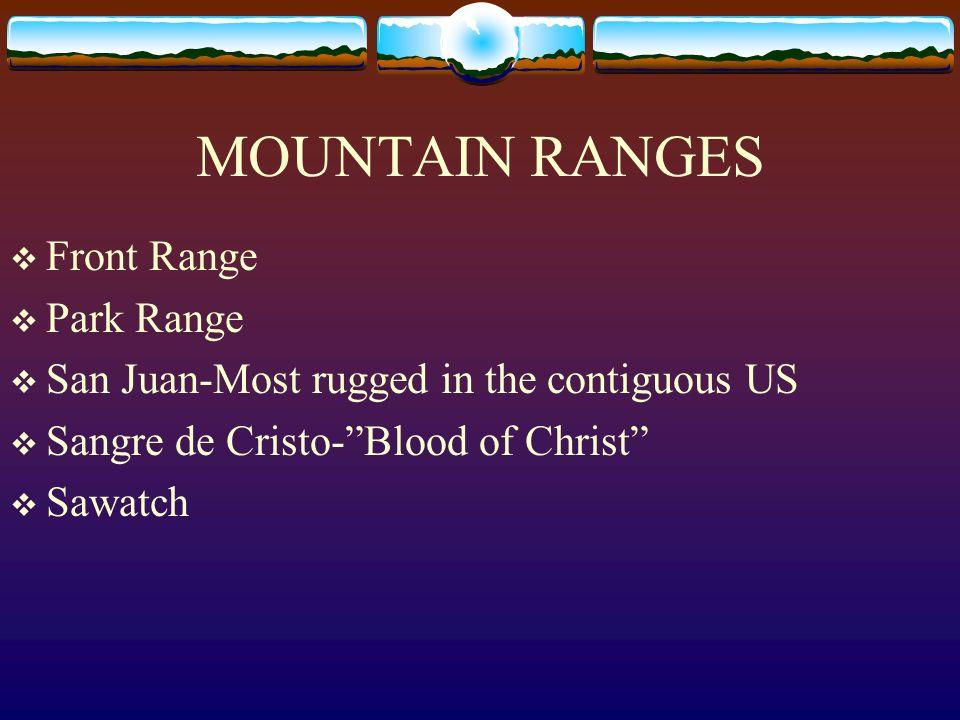 MOUNTAIN RANGES Front Range Park Range San Juan-Most rugged in the contiguous US Sangre de Cristo-Blood of Christ Sawatch