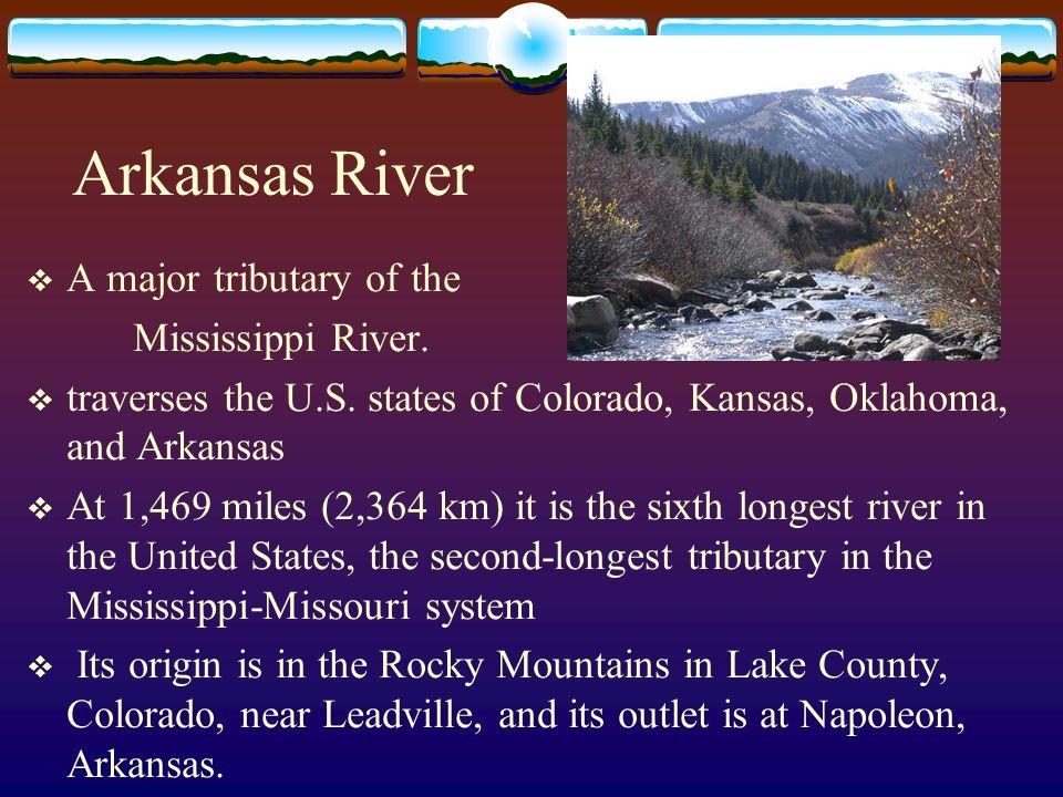 Arkansas River A major tributary of the Mississippi River. traverses the U.S. states of Colorado, Kansas, Oklahoma, and Arkansas At 1,469 miles (2,364