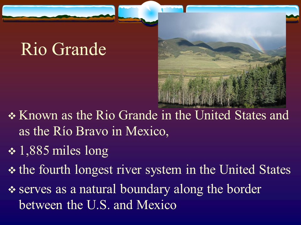 Rio Grande Known as the Rio Grande in the United States and as the Río Bravo in Mexico, 1,885 miles long the fourth longest river system in the United