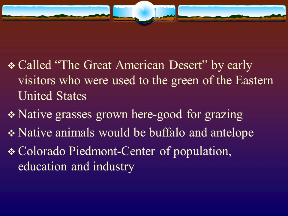 Called The Great American Desert by early visitors who were used to the green of the Eastern United States Native grasses grown here-good for grazing
