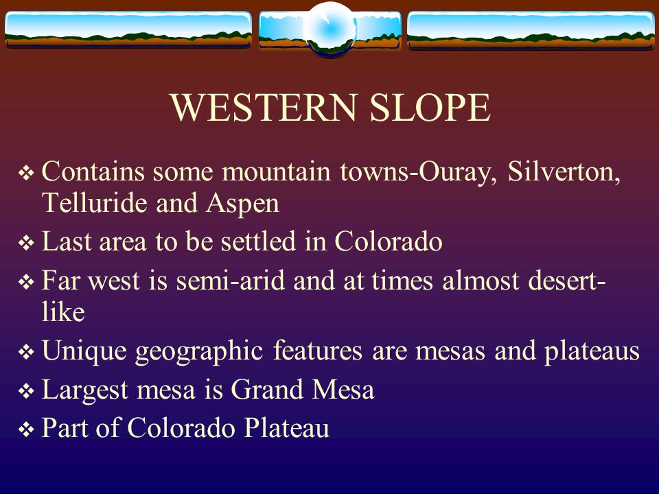 WESTERN SLOPE Contains some mountain towns-Ouray, Silverton, Telluride and Aspen Last area to be settled in Colorado Far west is semi-arid and at time