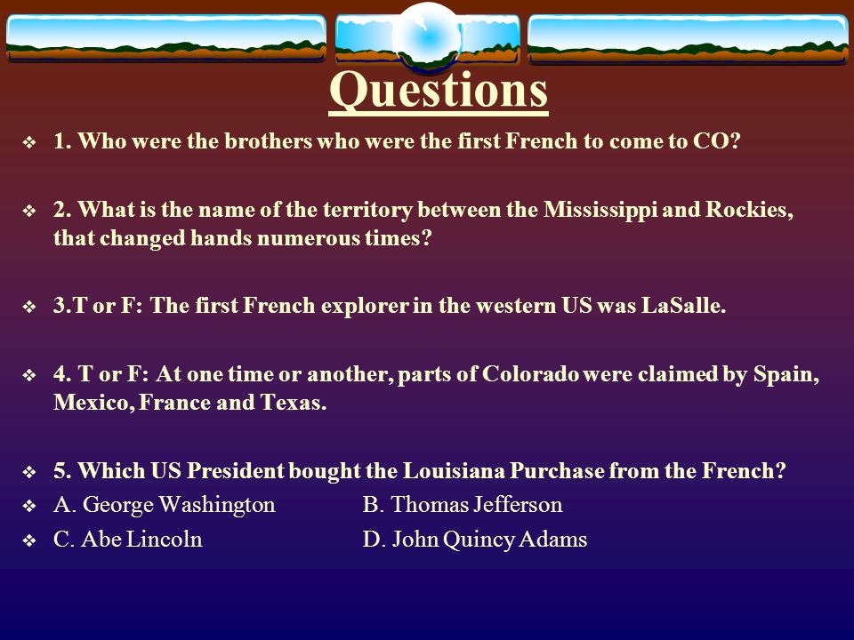 Questions 1. Who were the brothers who were the first French to come to CO? 2. What is the name of the territory between the Mississippi and Rockies,