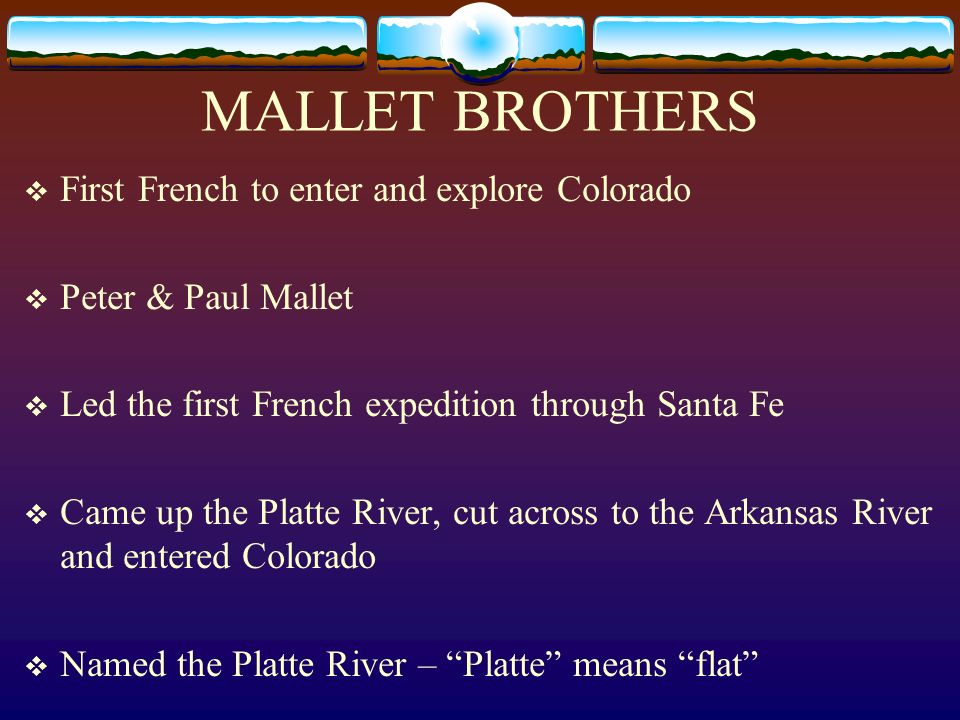 MALLET BROTHERS First French to enter and explore Colorado Peter & Paul Mallet Led the first French expedition through Santa Fe Came up the Platte Riv