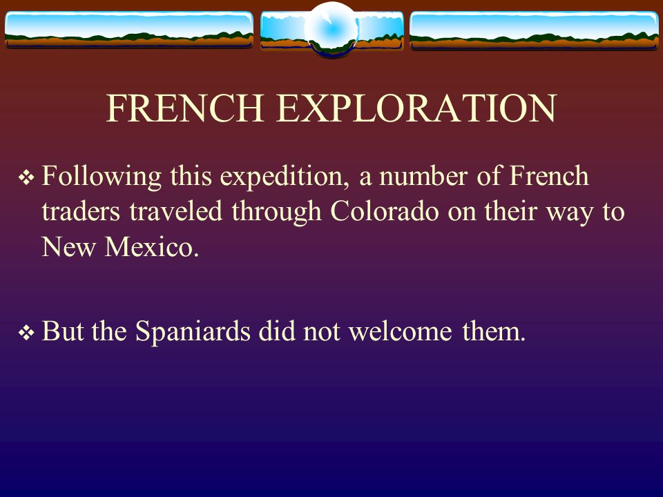 FRENCH EXPLORATION Following this expedition, a number of French traders traveled through Colorado on their way to New Mexico. But the Spaniards did n