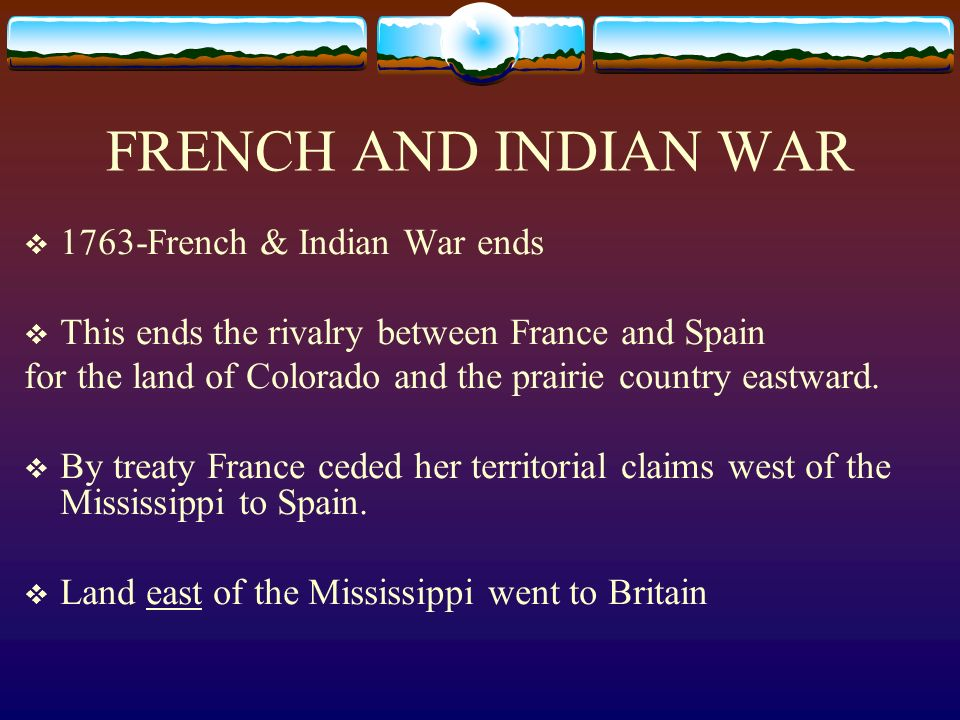 FRENCH AND INDIAN WAR 1763-French & Indian War ends This ends the rivalry between France and Spain for the land of Colorado and the prairie country ea