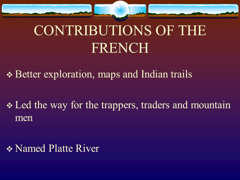 CONTRIBUTIONS OF THE FRENCH Better exploration, maps and Indian trails Led the way for the trappers, traders and mountain men Named Platte River
