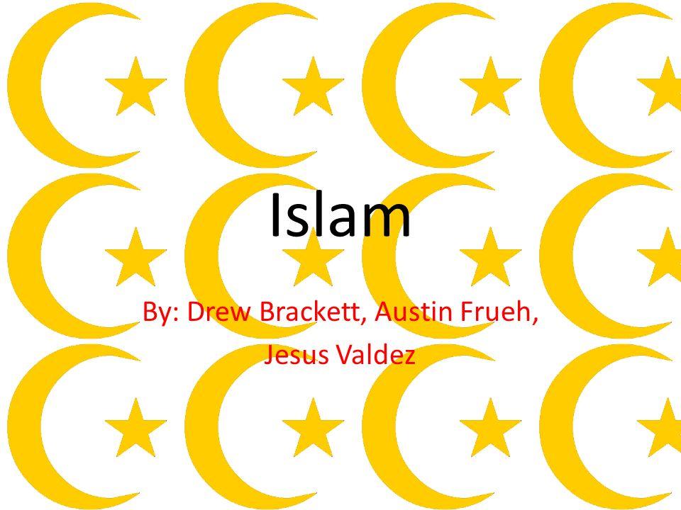 Islam By: Drew Brackett, Austin Frueh, Jesus Valdez