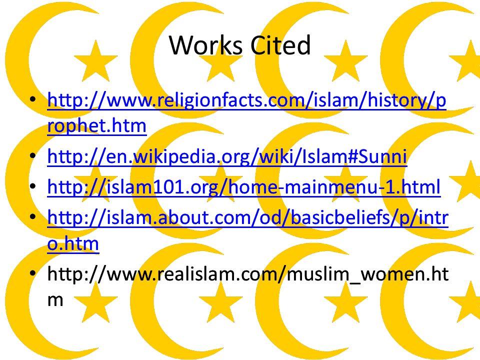 Works Cited http://www.religionfacts.com/islam/history/p rophet.htm http://www.religionfacts.com/islam/history/p rophet.htm http://en.wikipedia.org/wiki/Islam#Sunni http://islam101.org/home-mainmenu-1.html http://islam.about.com/od/basicbeliefs/p/intr o.htm http://islam.about.com/od/basicbeliefs/p/intr o.htm http://www.realislam.com/muslim_women.ht m http://www.religionfacts.com/islam/history/p rophet.htm http://www.religionfacts.com/islam/history/p rophet.htm http://en.wikipedia.org/wiki/Islam#Sunni http://islam101.org/home-mainmenu-1.html http://islam.about.com/od/basicbeliefs/p/intr o.htm http://islam.about.com/od/basicbeliefs/p/intr o.htm http://www.realislam.com/muslim_women.ht m
